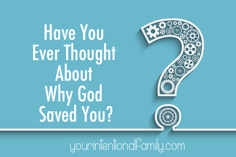 Have you ever thought about why God saved you?