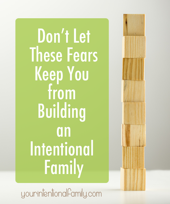 Don't let these fears keep you from builiding an intentional family!