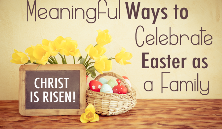 Meaningful Ways to Celebrate Easter as a Family!