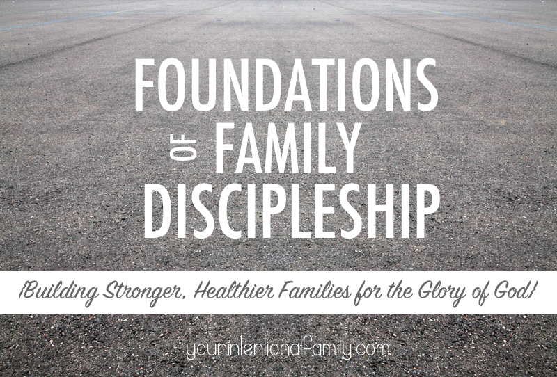 Foundations of Family Discipleship - Building stronger healthier families for the glory of God!
